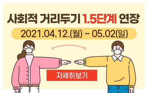 사회적거리두기 1.5단계 연장 : 2021.04.12.(월) ~05.02(일)  자세히보기